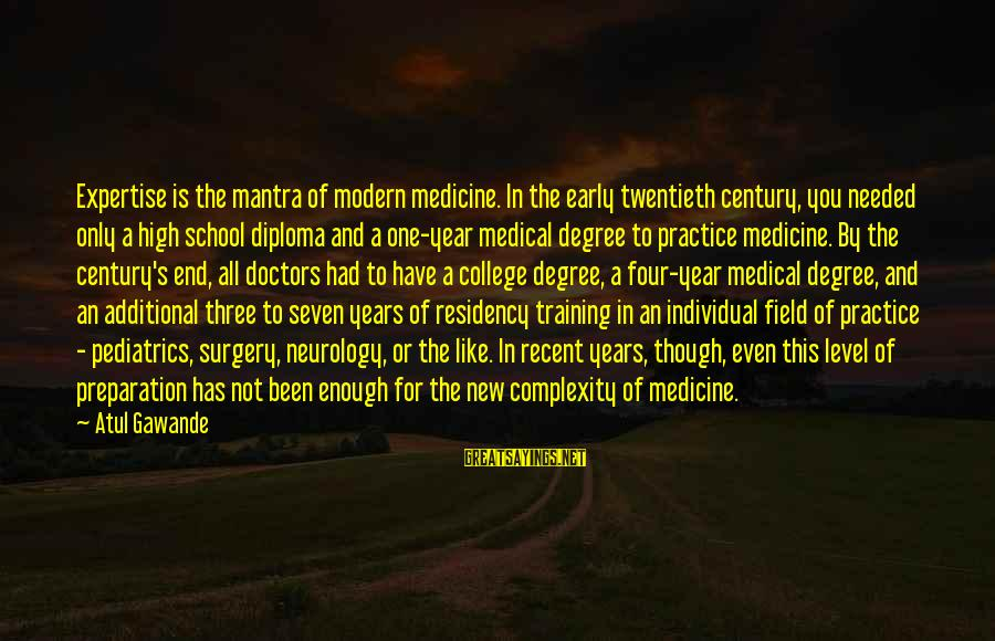 Medical Field Sayings By Atul Gawande: Expertise is the mantra of modern medicine. In the early twentieth century, you needed only