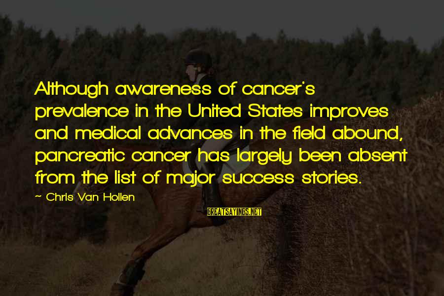 Medical Field Sayings By Chris Van Hollen: Although awareness of cancer's prevalence in the United States improves and medical advances in the