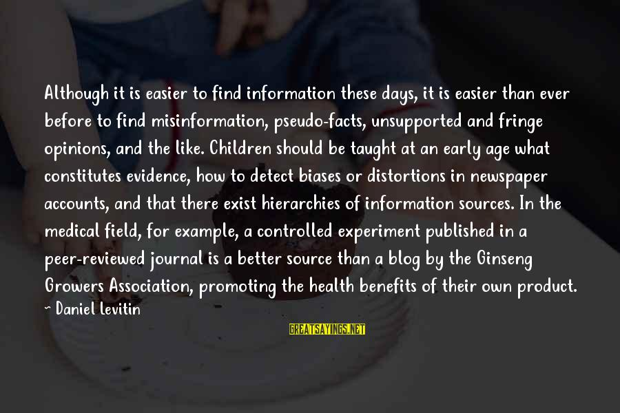 Medical Field Sayings By Daniel Levitin: Although it is easier to find information these days, it is easier than ever before