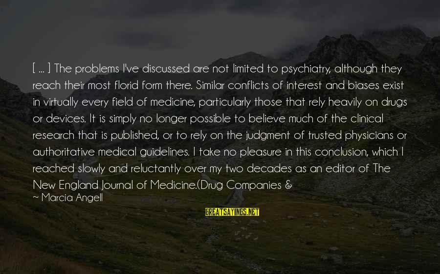 Medical Field Sayings By Marcia Angell: [ ... ] The problems I've discussed are not limited to psychiatry, although they reach