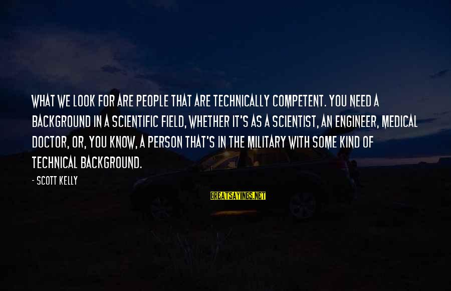 Medical Field Sayings By Scott Kelly: What we look for are people that are technically competent. You need a background in