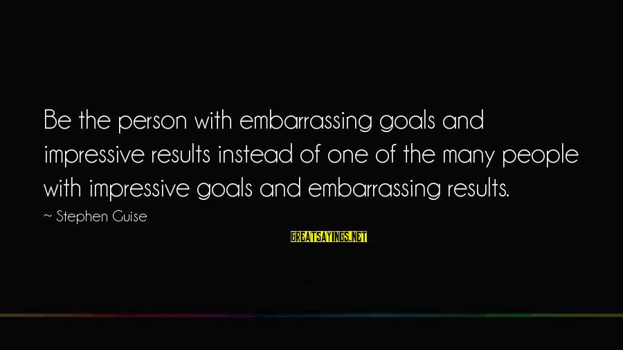 Medical Field Sayings By Stephen Guise: Be the person with embarrassing goals and impressive results instead of one of the many