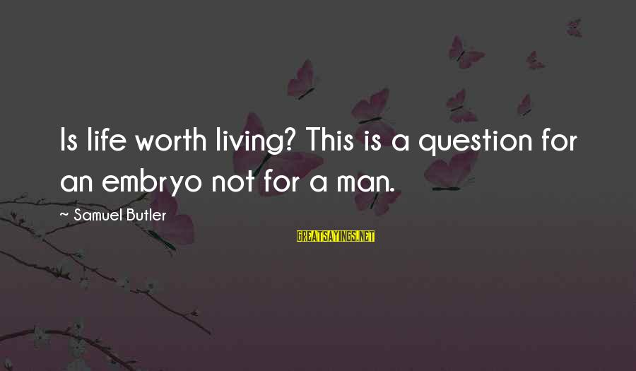 Medical Laboratory Funny Sayings By Samuel Butler: Is life worth living? This is a question for an embryo not for a man.