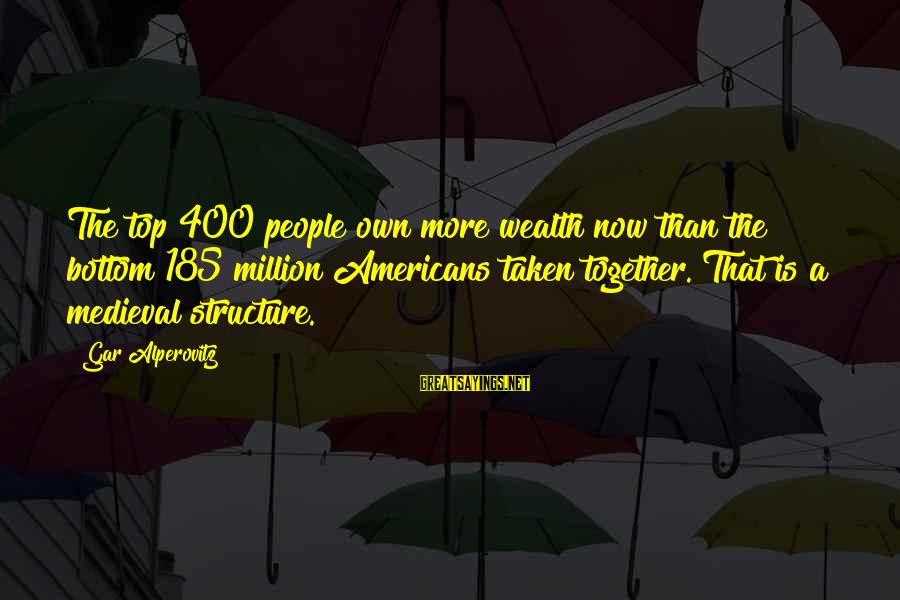 Medieval 2 Sayings By Gar Alperovitz: The top 400 people own more wealth now than the bottom 185 million Americans taken