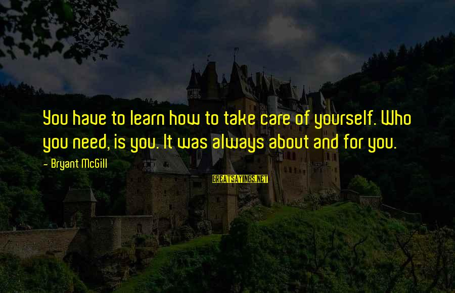 Medieval Weaponry Sayings By Bryant McGill: You have to learn how to take care of yourself. Who you need, is you.