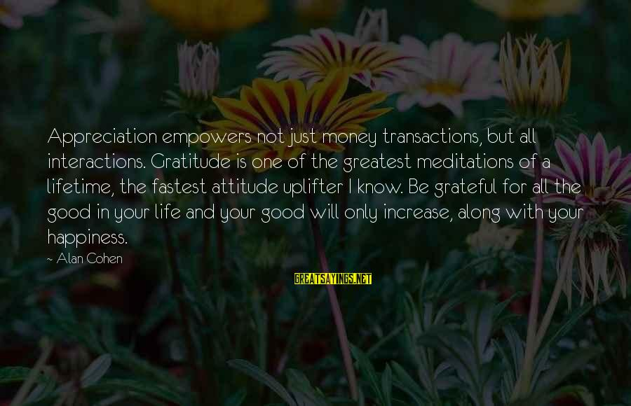 Meditations Sayings By Alan Cohen: Appreciation empowers not just money transactions, but all interactions. Gratitude is one of the greatest