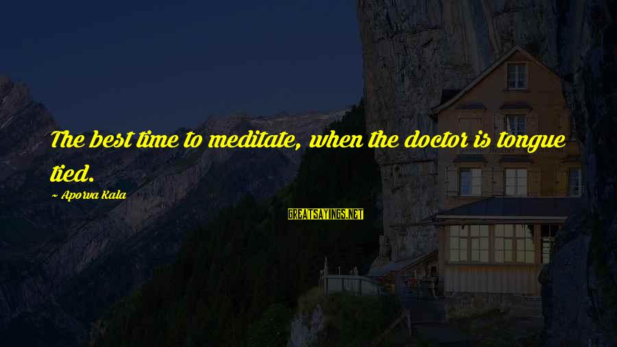 Meditations Sayings By Aporva Kala: The best time to meditate, when the doctor is tongue tied.