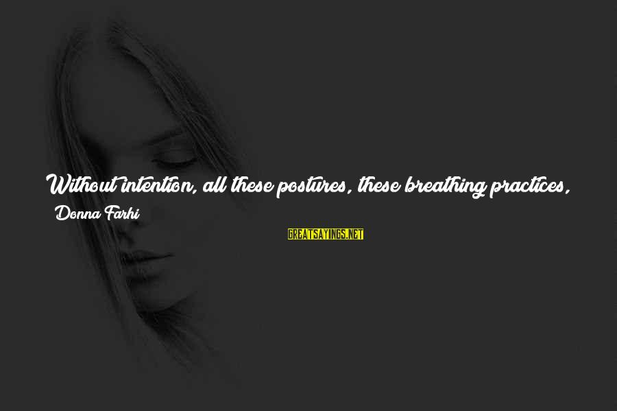 Meditations Sayings By Donna Farhi: Without intention, all these postures, these breathing practices, meditations, and the like can become little