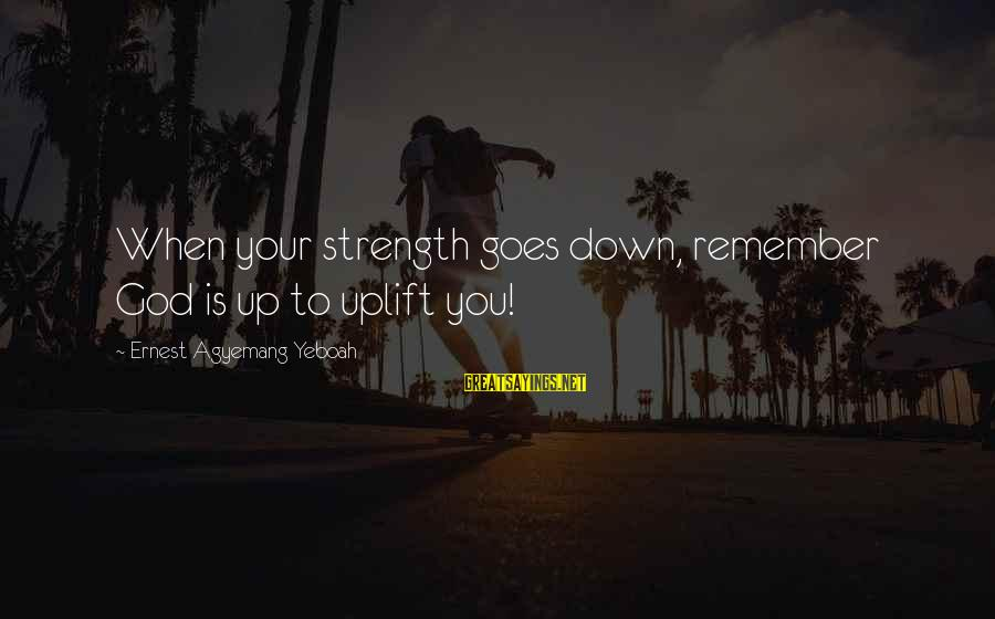 Meditations Sayings By Ernest Agyemang Yeboah: When your strength goes down, remember God is up to uplift you!