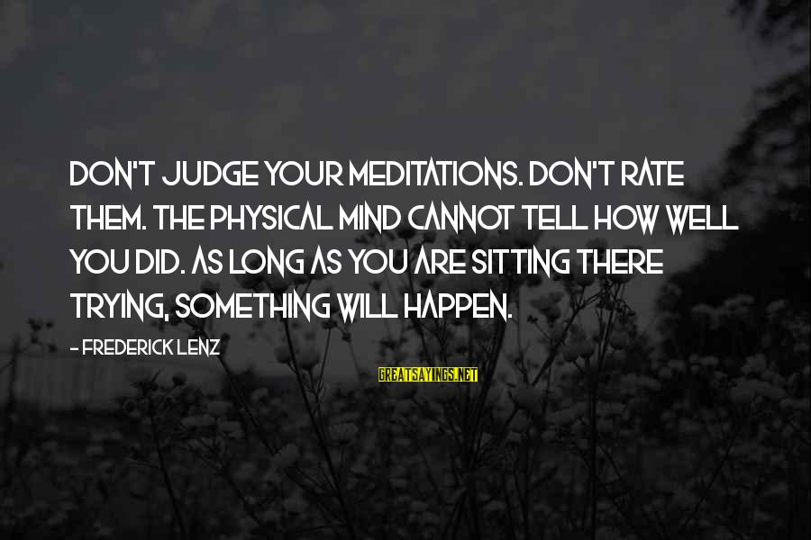 Meditations Sayings By Frederick Lenz: Don't judge your meditations. Don't rate them. The physical mind cannot tell how well you