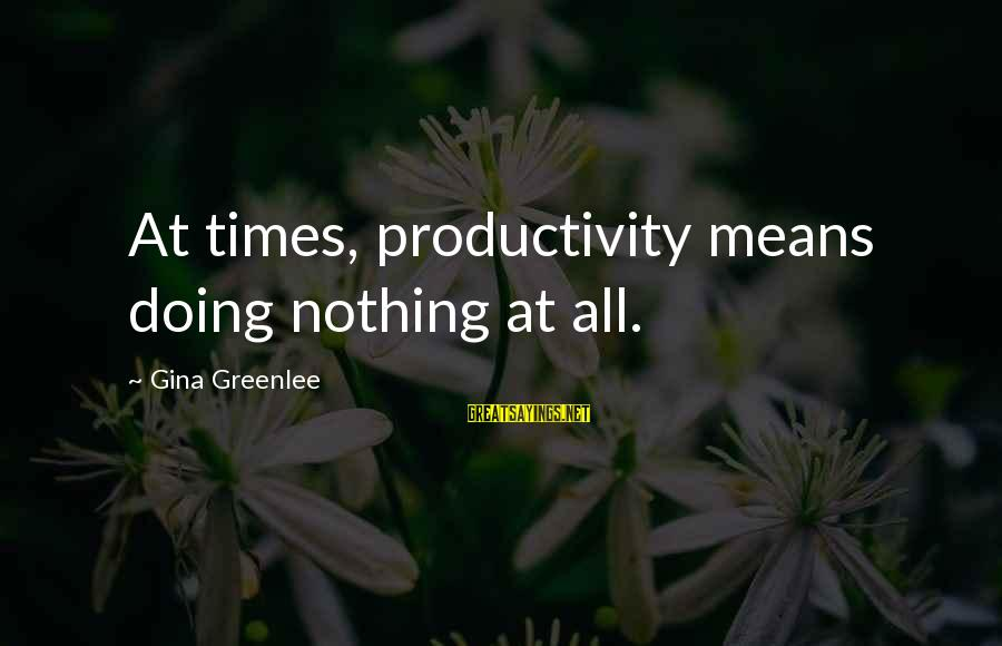 Meditations Sayings By Gina Greenlee: At times, productivity means doing nothing at all.