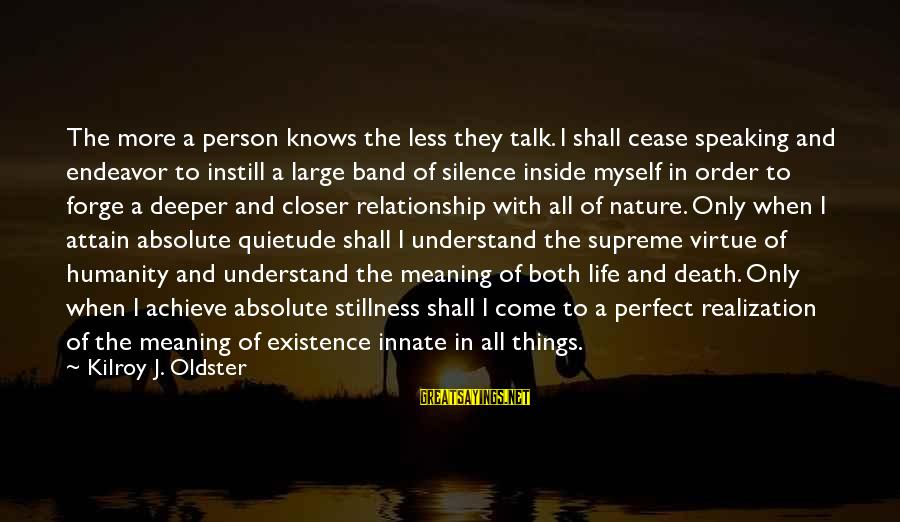 Meditations Sayings By Kilroy J. Oldster: The more a person knows the less they talk. I shall cease speaking and endeavor