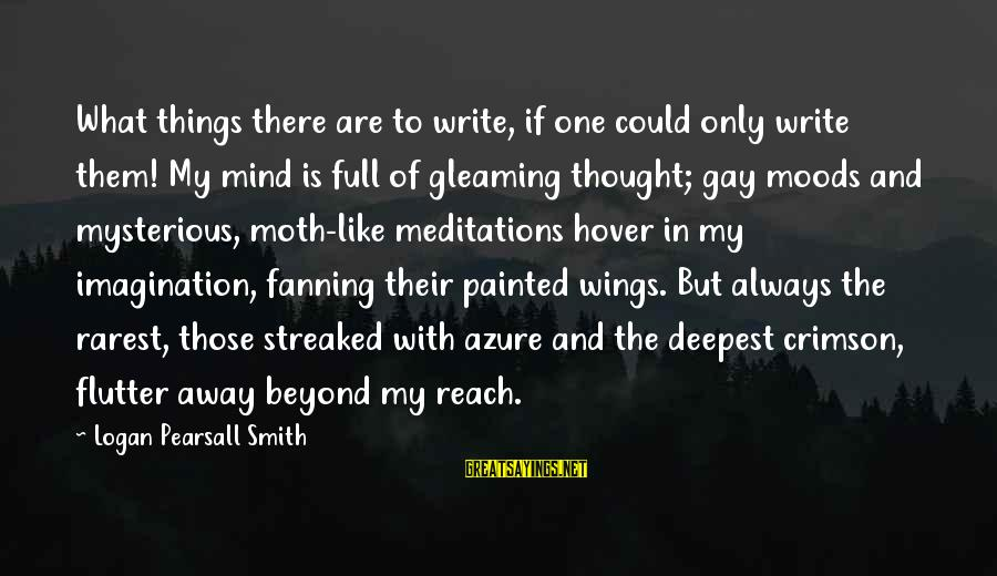 Meditations Sayings By Logan Pearsall Smith: What things there are to write, if one could only write them! My mind is