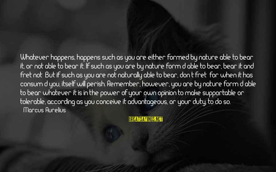 Meditations Sayings By Marcus Aurelius: Whatever happens, happens such as you are either formed by nature able to bear it,