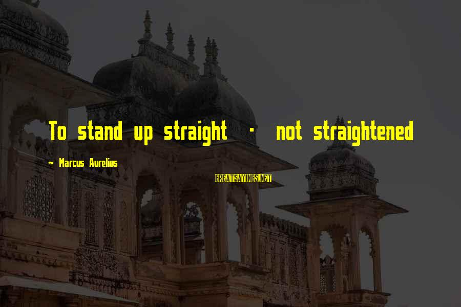 Meditations Sayings By Marcus Aurelius: To stand up straight - not straightened