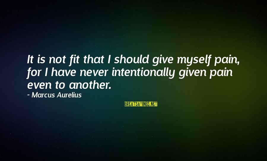 Meditations Sayings By Marcus Aurelius: It is not fit that I should give myself pain, for I have never intentionally