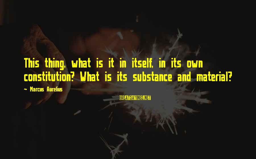 Meditations Sayings By Marcus Aurelius: This thing, what is it in itself, in its own constitution? What is its substance