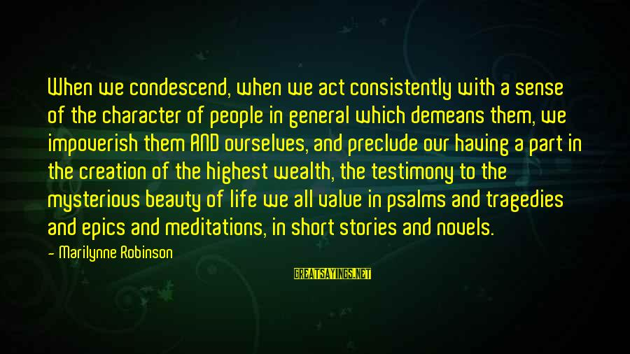 Meditations Sayings By Marilynne Robinson: When we condescend, when we act consistently with a sense of the character of people