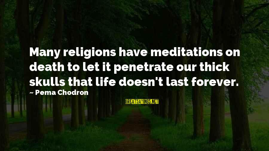 Meditations Sayings By Pema Chodron: Many religions have meditations on death to let it penetrate our thick skulls that life