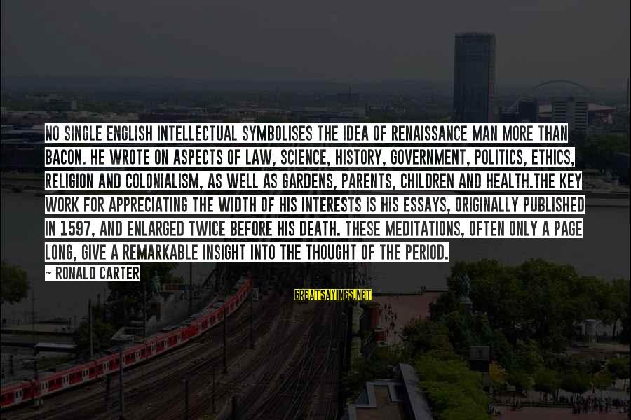 Meditations Sayings By Ronald Carter: No single English intellectual symbolises the idea of Renaissance man more than Bacon. He wrote