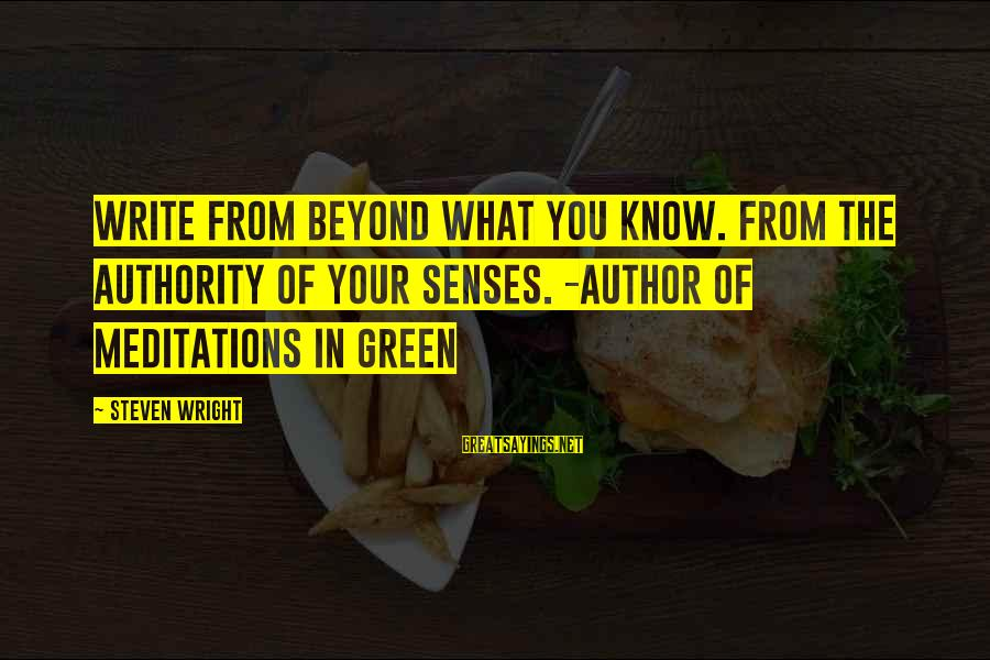 Meditations Sayings By Steven Wright: Write from Beyond what you know. From the authority of your senses. -author of Meditations