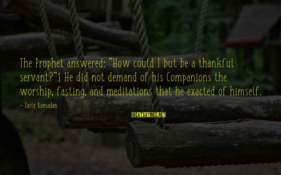 """Meditations Sayings By Tariq Ramadan: The Prophet answered: """"How could I but be a thankful servant?""""1 He did not demand"""