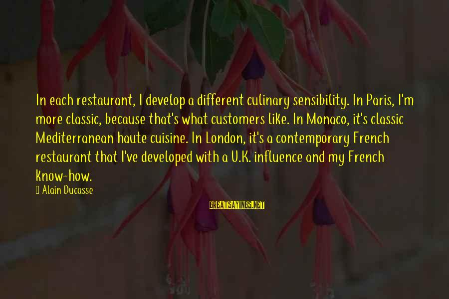 Mediterranean's Sayings By Alain Ducasse: In each restaurant, I develop a different culinary sensibility. In Paris, I'm more classic, because