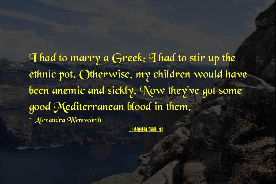 Mediterranean's Sayings By Alexandra Wentworth: I had to marry a Greek; I had to stir up the ethnic pot. Otherwise,