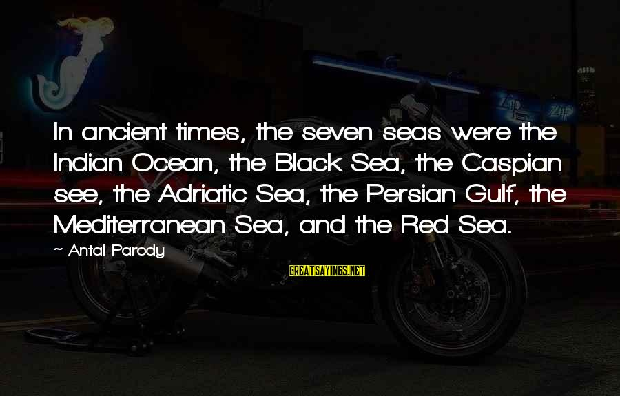 Mediterranean's Sayings By Antal Parody: In ancient times, the seven seas were the Indian Ocean, the Black Sea, the Caspian