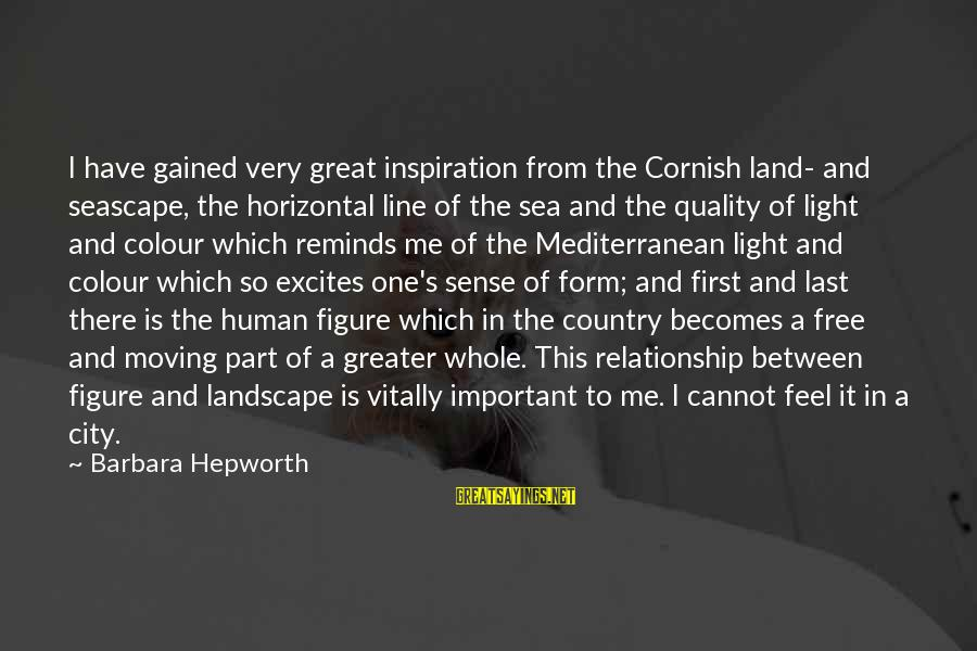 Mediterranean's Sayings By Barbara Hepworth: I have gained very great inspiration from the Cornish land- and seascape, the horizontal line