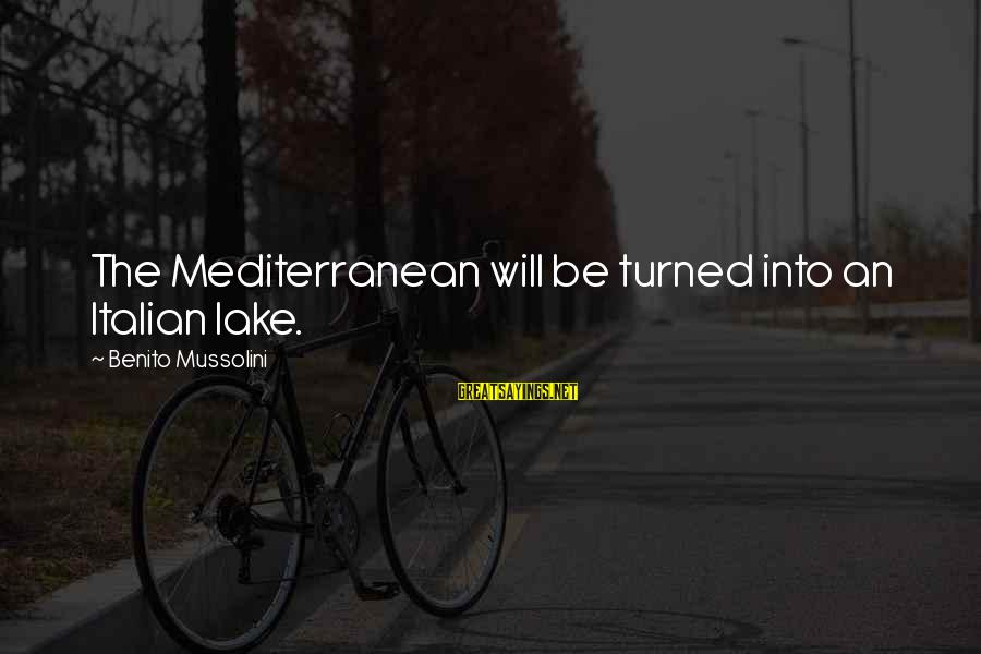 Mediterranean's Sayings By Benito Mussolini: The Mediterranean will be turned into an Italian lake.