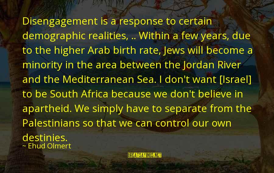 Mediterranean's Sayings By Ehud Olmert: Disengagement is a response to certain demographic realities, .. Within a few years, due to