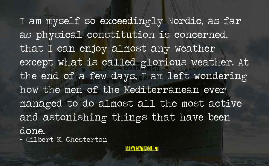 Mediterranean's Sayings By Gilbert K. Chesterton: I am myself so exceedingly Nordic, as far as physical constitution is concerned, that I