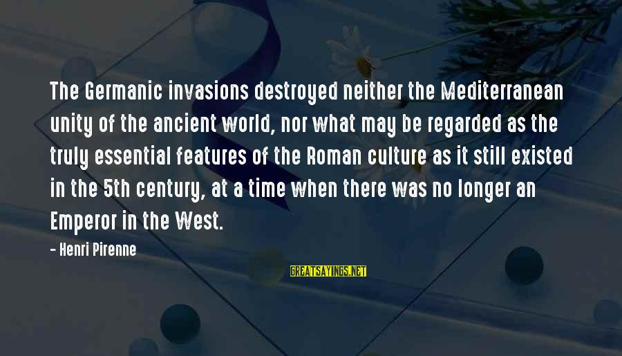 Mediterranean's Sayings By Henri Pirenne: The Germanic invasions destroyed neither the Mediterranean unity of the ancient world, nor what may