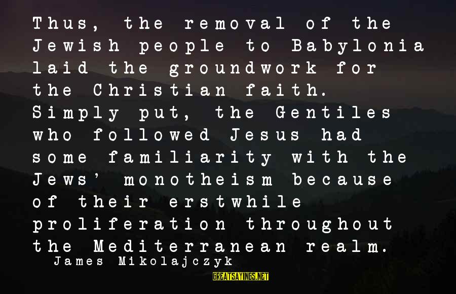 Mediterranean's Sayings By James Mikolajczyk: Thus, the removal of the Jewish people to Babylonia laid the groundwork for the Christian
