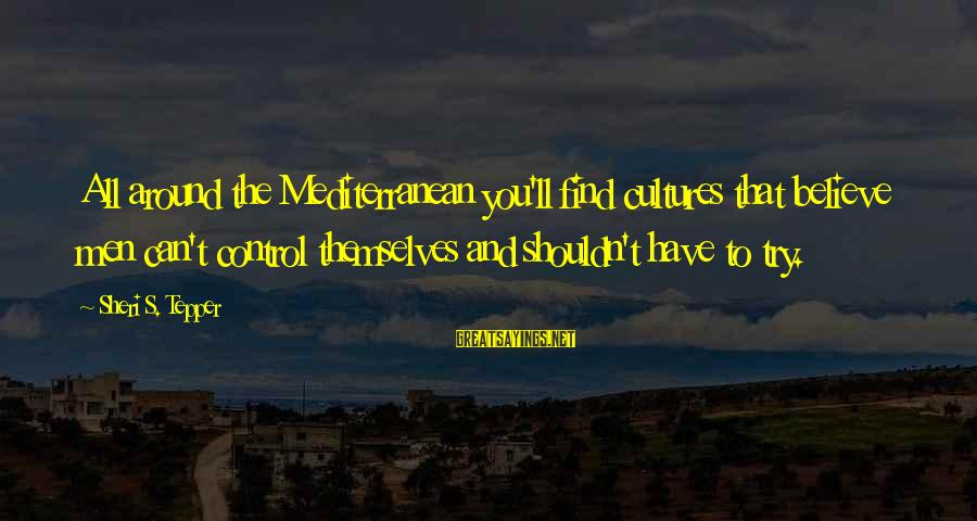 Mediterranean's Sayings By Sheri S. Tepper: All around the Mediterranean you'll find cultures that believe men can't control themselves and shouldn't