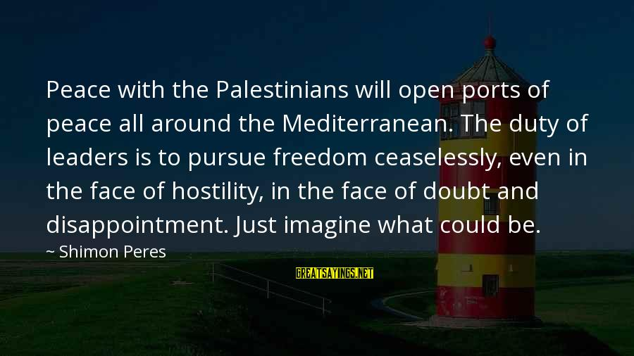 Mediterranean's Sayings By Shimon Peres: Peace with the Palestinians will open ports of peace all around the Mediterranean. The duty