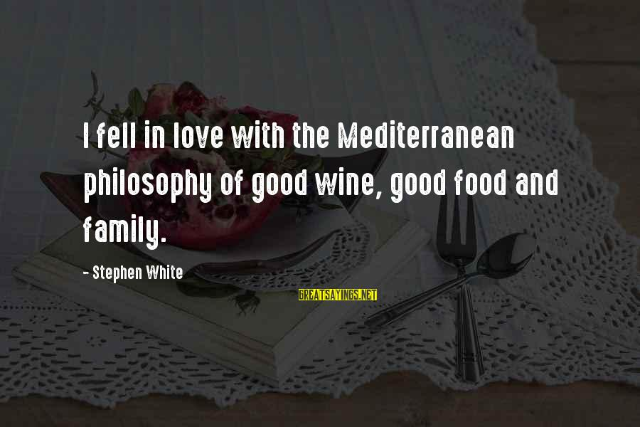 Mediterranean's Sayings By Stephen White: I fell in love with the Mediterranean philosophy of good wine, good food and family.
