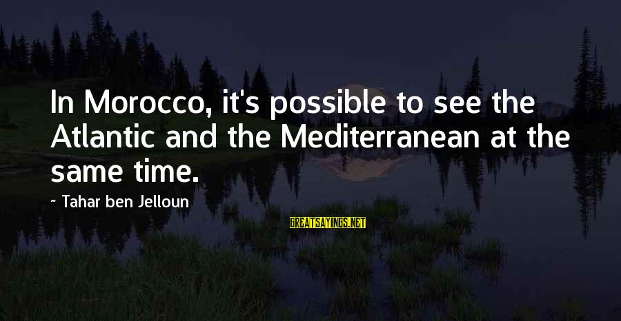 Mediterranean's Sayings By Tahar Ben Jelloun: In Morocco, it's possible to see the Atlantic and the Mediterranean at the same time.