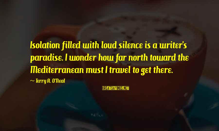 Mediterranean's Sayings By Terry A. O'Neal: Isolation filled with loud silence is a writer's paradise. I wonder how far north toward