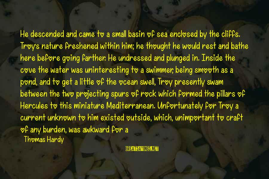 Mediterranean's Sayings By Thomas Hardy: He descended and came to a small basin of sea enclosed by the cliffs. Troy's