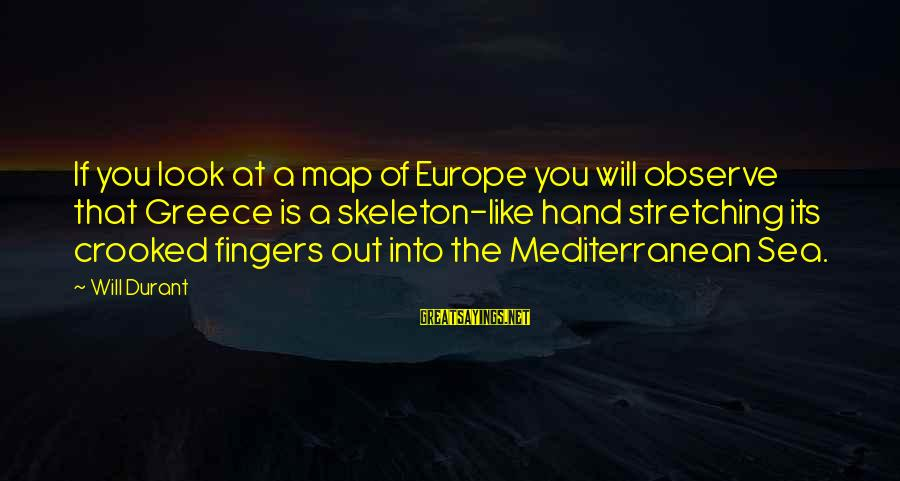 Mediterranean's Sayings By Will Durant: If you look at a map of Europe you will observe that Greece is a