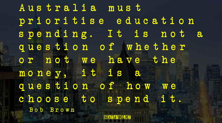 Meeeee Sayings By Bob Brown: Australia must prioritise education spending. It is not a question of whether or not we