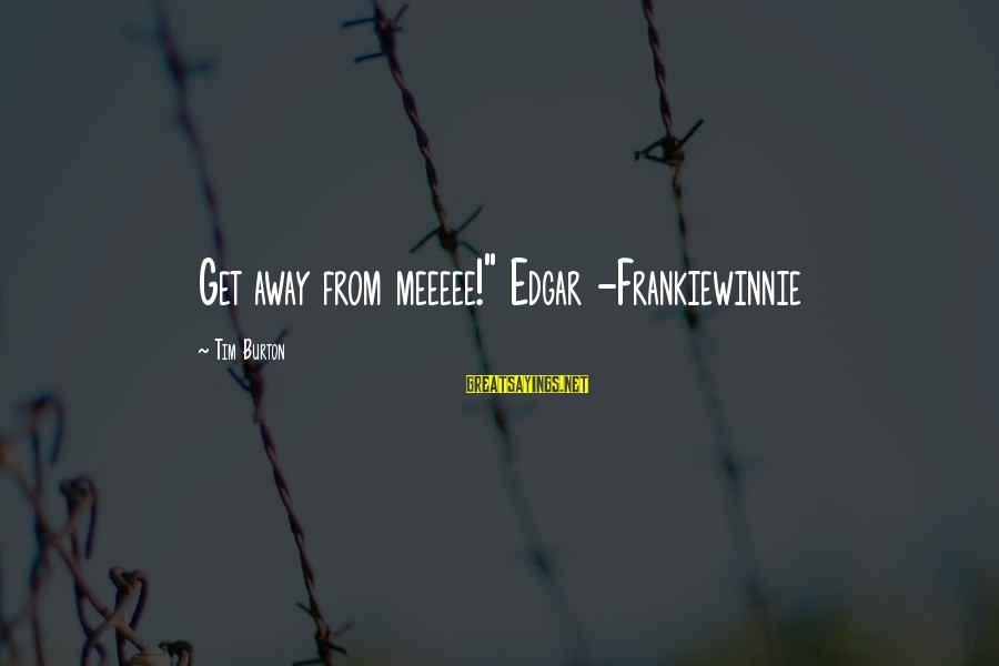 """Meeeee Sayings By Tim Burton: Get away from meeeee!"""" Edgar -Frankiewinnie"""