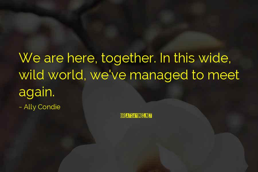 Meet Again Sayings By Ally Condie: We are here, together. In this wide, wild world, we've managed to meet again.