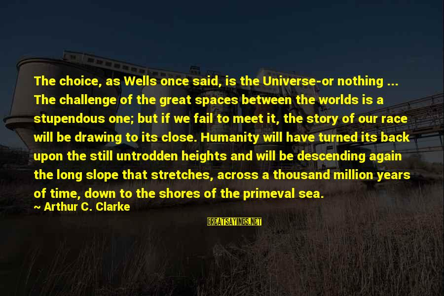 Meet Again Sayings By Arthur C. Clarke: The choice, as Wells once said, is the Universe-or nothing ... The challenge of the