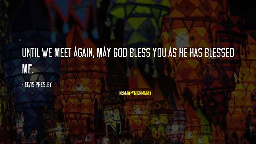 Meet Again Sayings By Elvis Presley: Until we meet again, may God bless you as he has blessed me.