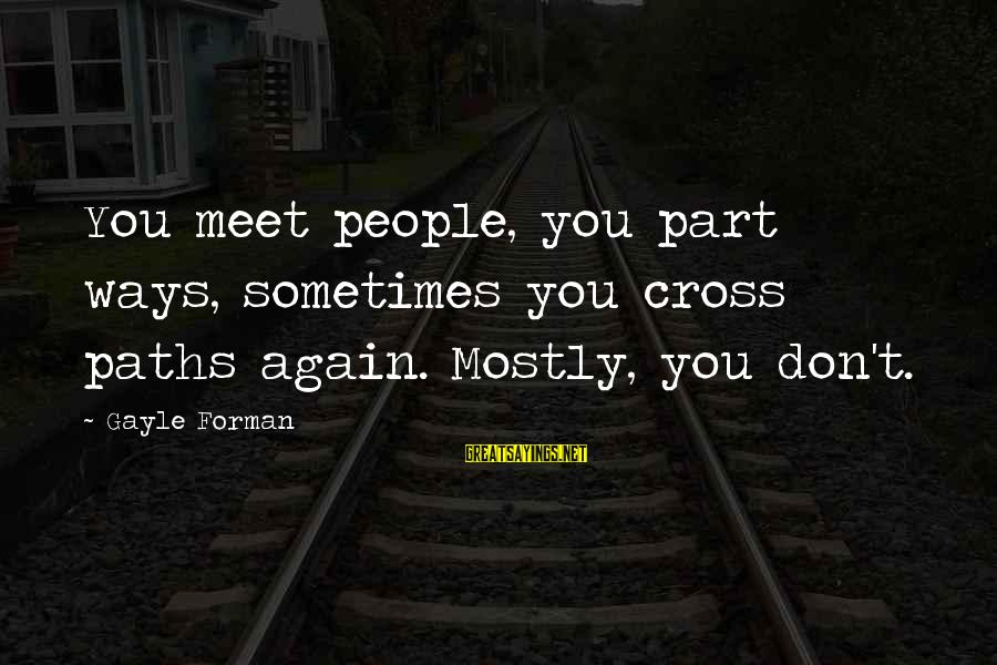 Meet Again Sayings By Gayle Forman: You meet people, you part ways, sometimes you cross paths again. Mostly, you don't.