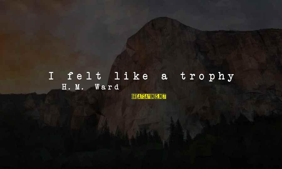 Meet Again Sayings By H.M. Ward: I felt like a trophy child, someone he had around to show off. It felt