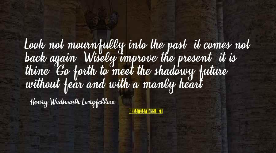 Meet Again Sayings By Henry Wadsworth Longfellow: Look not mournfully into the past, it comes not back again. Wisely improve the present,